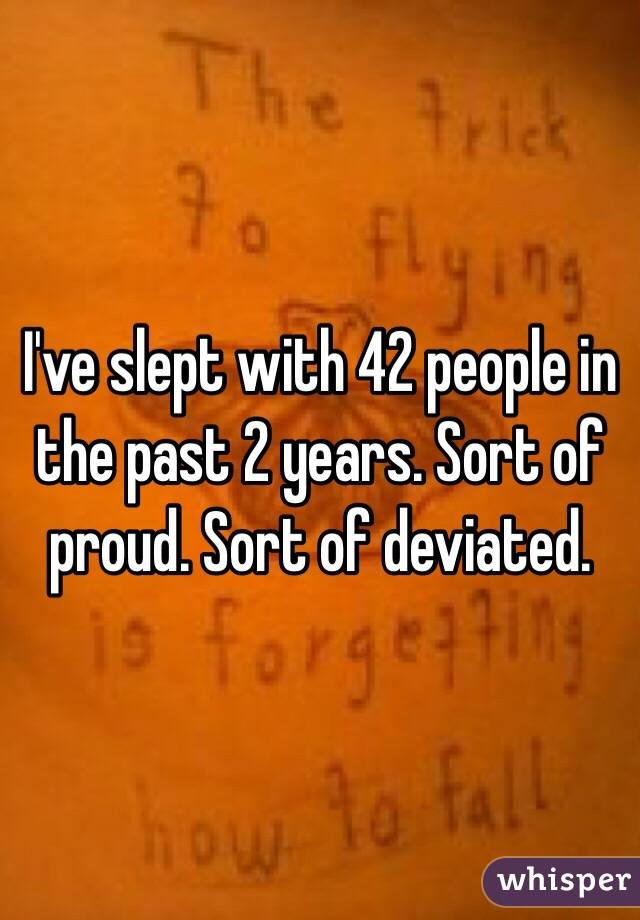 I've slept with 42 people in the past 2 years. Sort of proud. Sort of deviated.