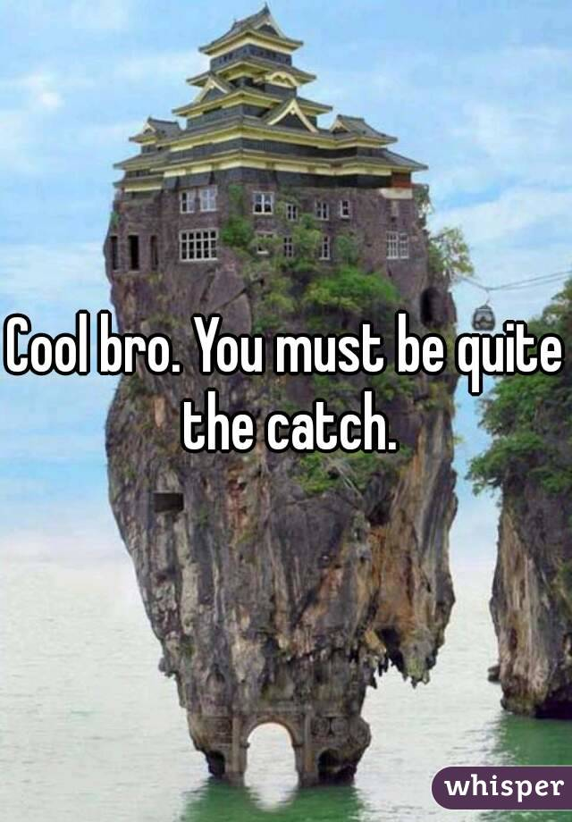 Cool bro. You must be quite the catch.