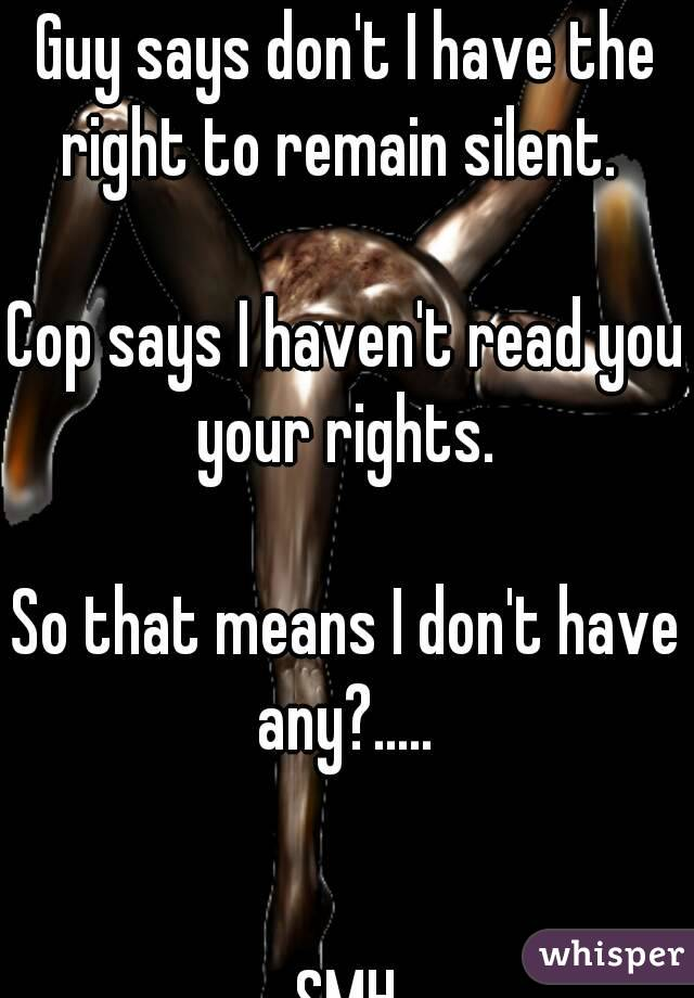 Guy says don't I have the right to remain silent.    Cop says I haven't read you your rights.   So that means I don't have any?.....    SMH
