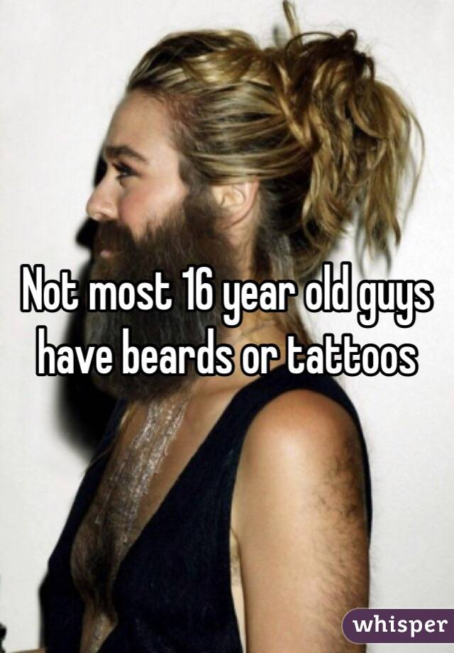 Not most 16 year old guys have beards or tattoos