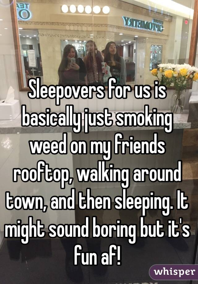 Sleepovers for us is basically just smoking weed on my friends rooftop, walking around town, and then sleeping. It might sound boring but it's fun af!