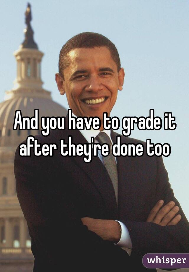 And you have to grade it after they're done too