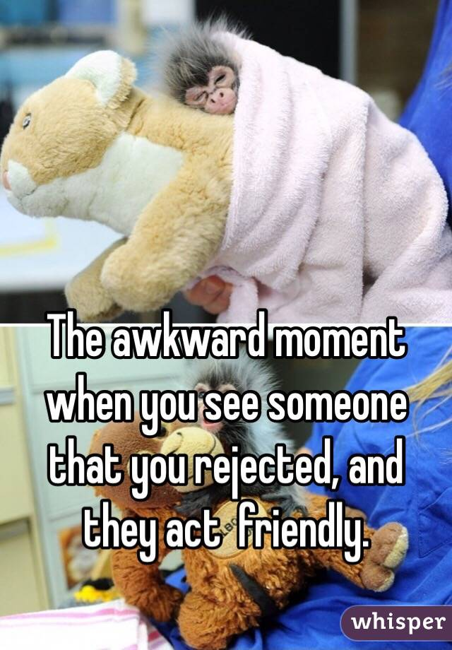 The awkward moment when you see someone that you rejected