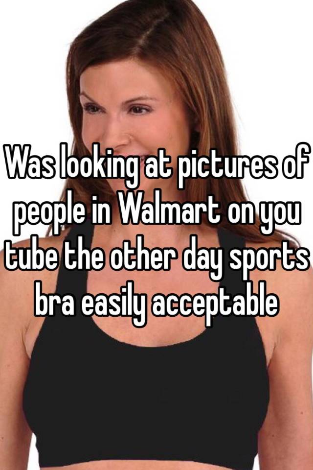 78c827cc3f Was looking at pictures of people in Walmart on you tube the other day ...