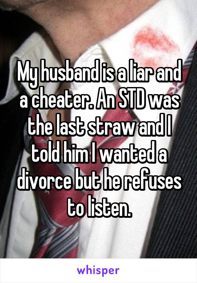 My husband is a liar and a cheater. An STD was the last straw and I told him I wanted a divorce but he refuses to listen.