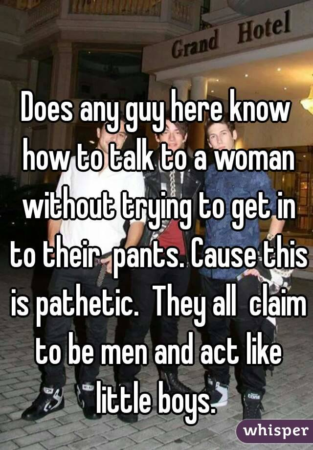 Does any guy here know how to talk to a woman without trying to get in to their  pants. Cause this is pathetic.  They all  claim to be men and act like little boys.