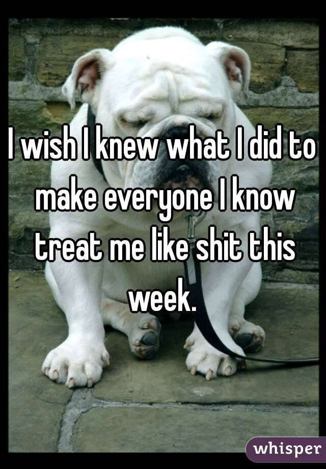 I wish I knew what I did to make everyone I know treat me like shit this week.
