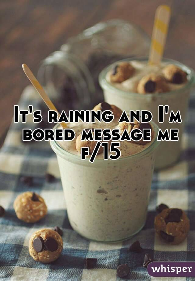 It's raining and I'm bored message me f/15