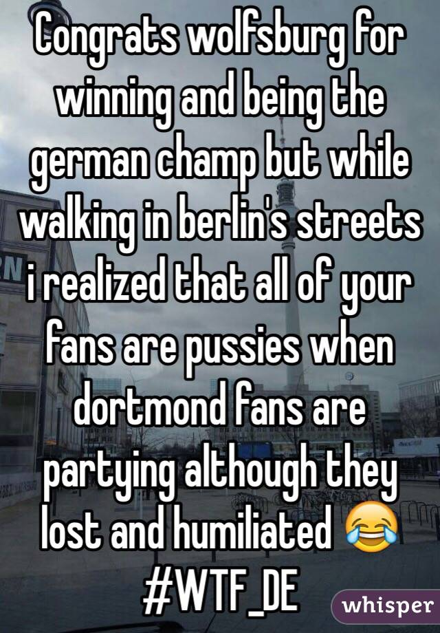 Congrats wolfsburg for winning and being the german champ but while walking in berlin's streets i realized that all of your fans are pussies when dortmond fans are partying although they lost and humiliated 😂 #WTF_DE