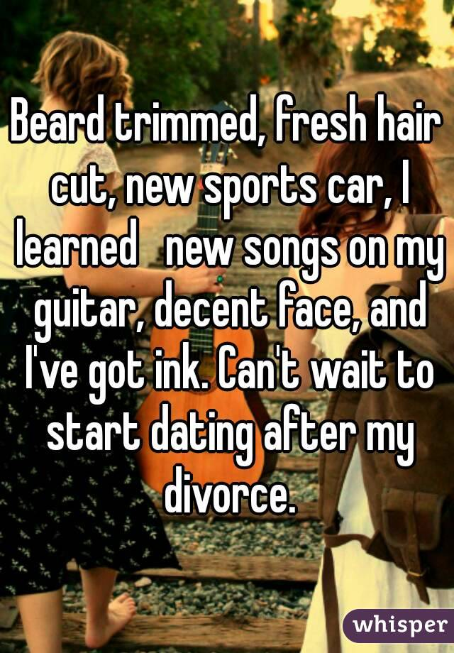 Beard trimmed, fresh hair cut, new sports car, I learned   new songs on my guitar, decent face, and I've got ink. Can't wait to start dating after my divorce.