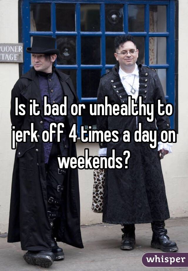 Is it bad or unhealthy to jerk off 4 times a day on weekends?