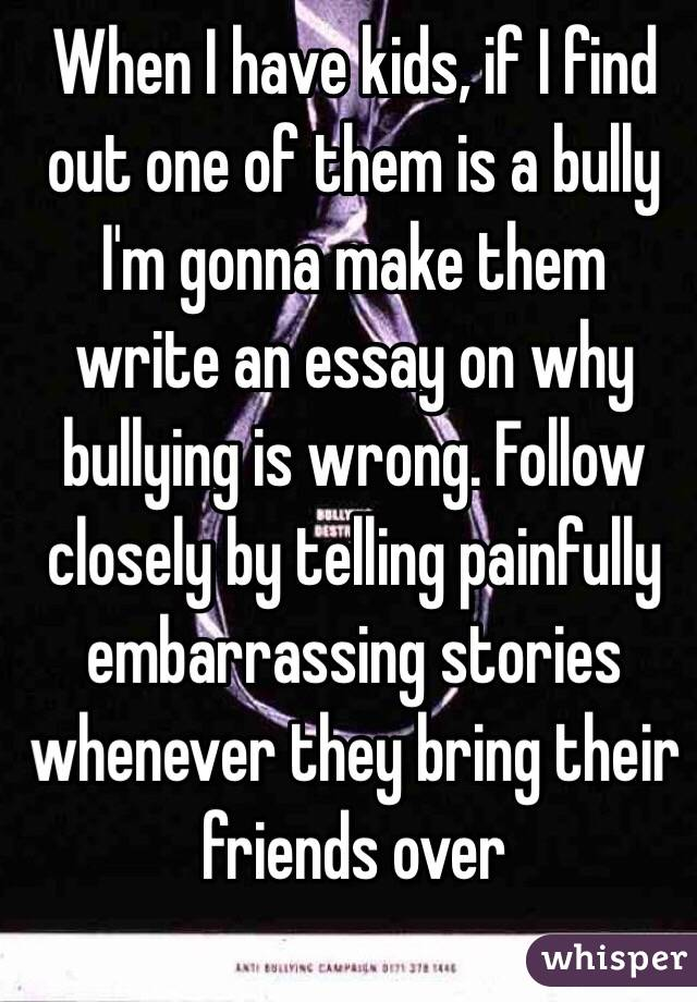 When I have kids, if I find out one of them is a bully I'm gonna make them write an essay on why bullying is wrong. Follow closely by telling painfully embarrassing stories whenever they bring their friends over