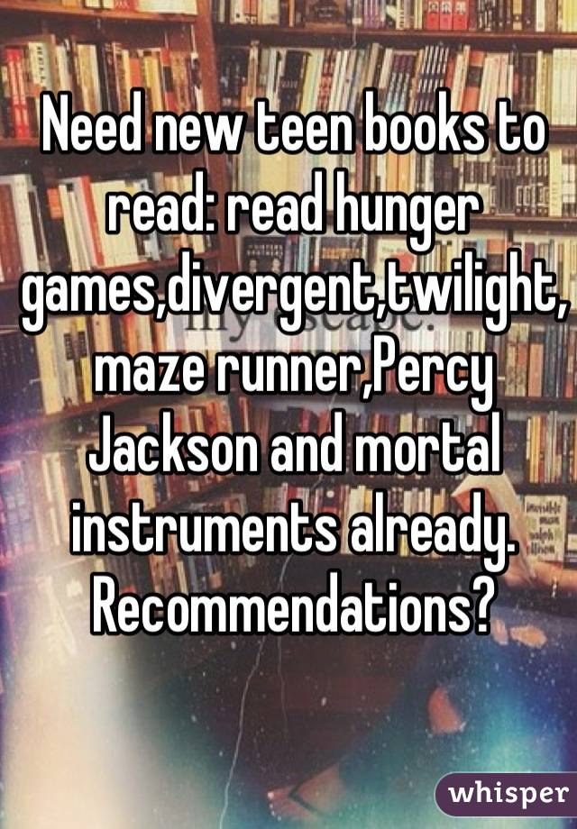 Need new teen books to read: read hunger games,divergent,twilight,maze runner,Percy Jackson and mortal instruments already. Recommendations?