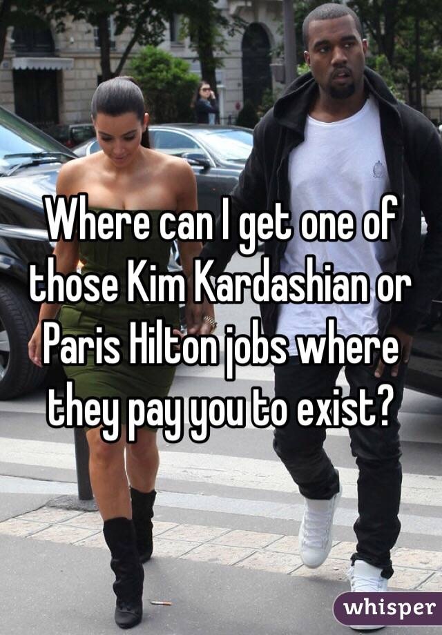 Where can I get one of those Kim Kardashian or Paris Hilton jobs where they pay you to exist?
