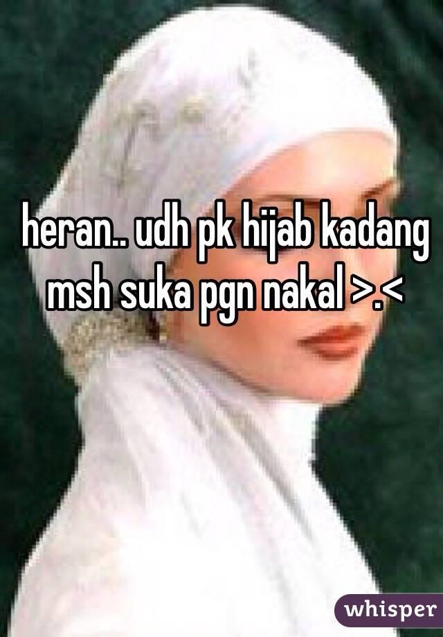 heran.. udh pk hijab kadang msh suka pgn nakal >.<