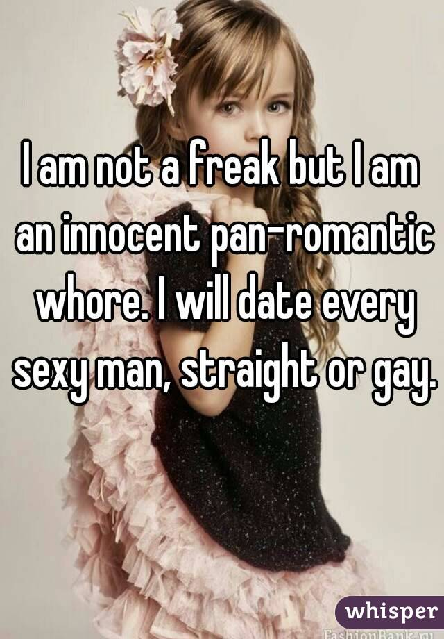 I am not a freak but I am an innocent pan-romantic whore. I will date every sexy man, straight or gay.