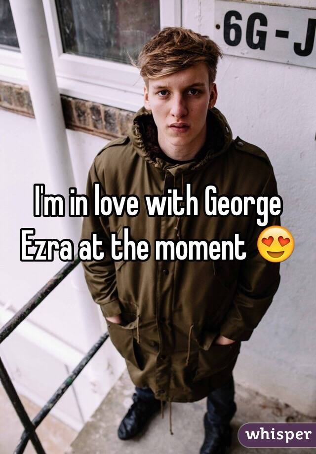 I'm in love with George Ezra at the moment 😍