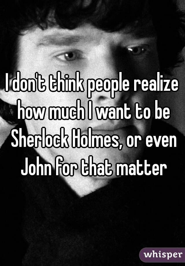 I don't think people realize how much I want to be Sherlock Holmes, or even John for that matter