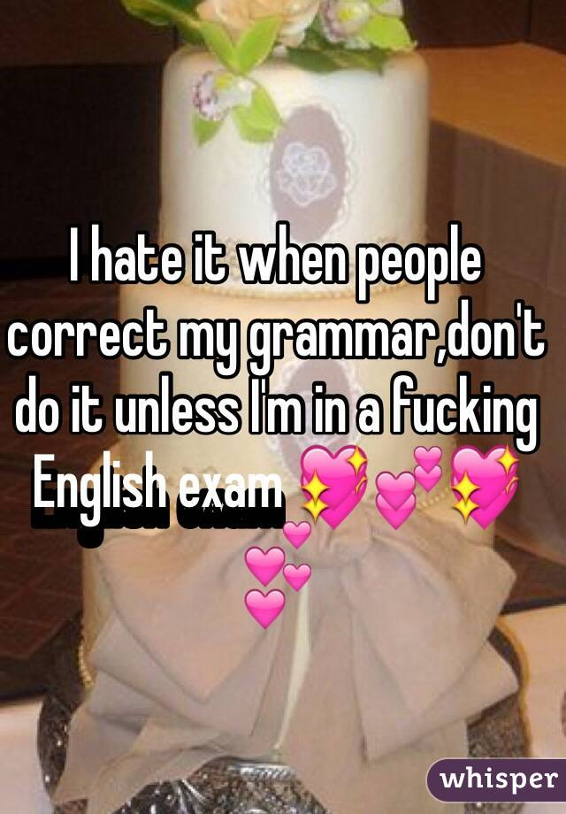 I hate it when people correct my grammar,don't do it unless I'm in a fucking English exam 💖💕💖💕