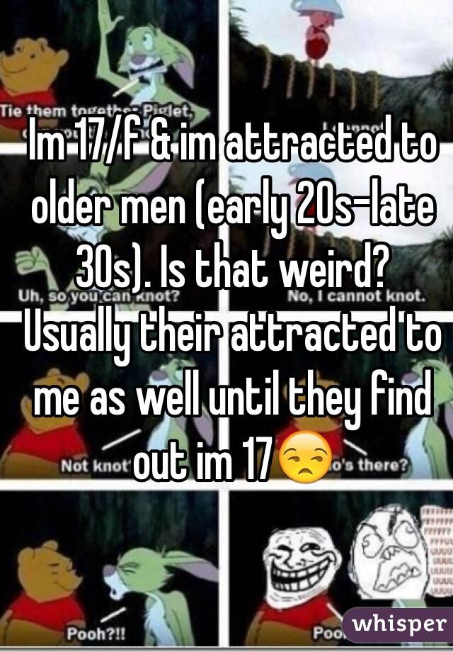 Im 17/f & im attracted to older men (early 20s-late 30s). Is that weird? Usually their attracted to me as well until they find out im 17😒