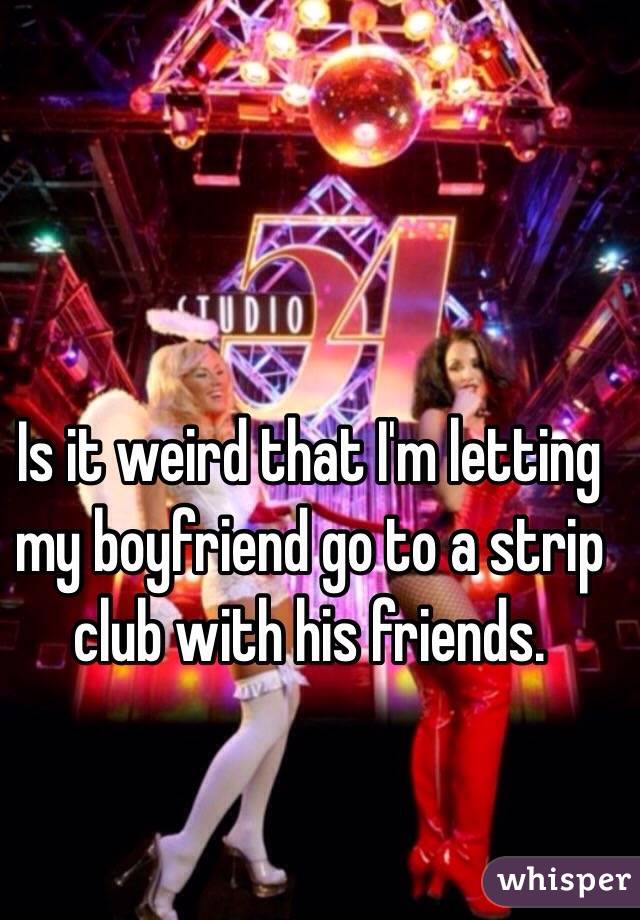 Is it weird that I'm letting my boyfriend go to a strip club with his friends.