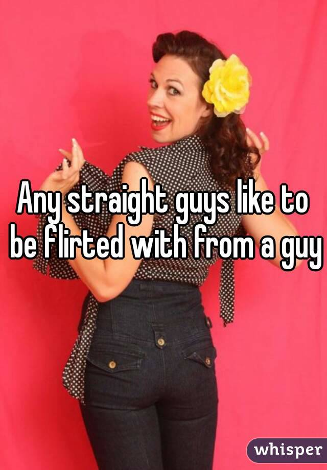Any straight guys like to be flirted with from a guy