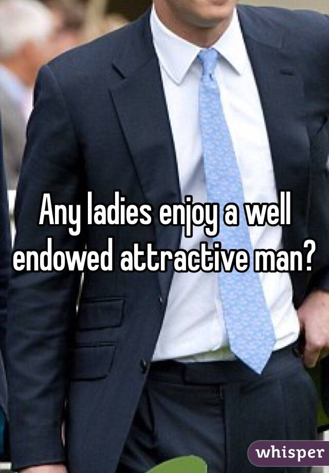 Any ladies enjoy a well endowed attractive man?