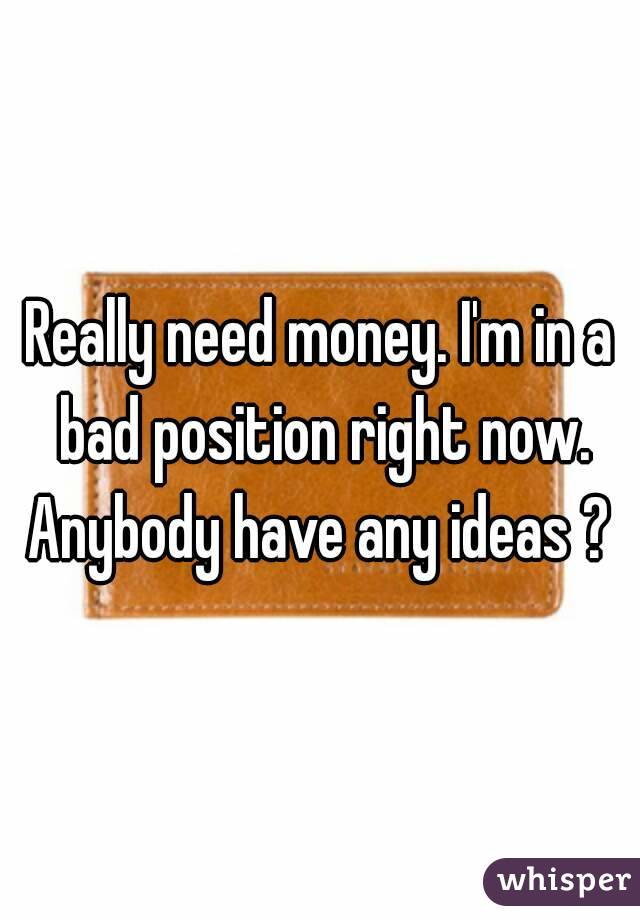 Really need money. I'm in a bad position right now. Anybody have any ideas ?