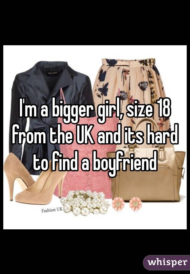 I'm a bigger girl, size 18 from the UK and its hard to find a boyfriend