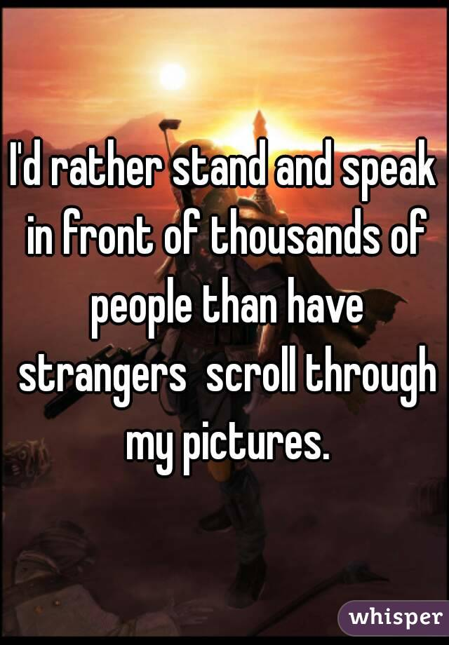 I'd rather stand and speak in front of thousands of people than have strangers  scroll through my pictures.