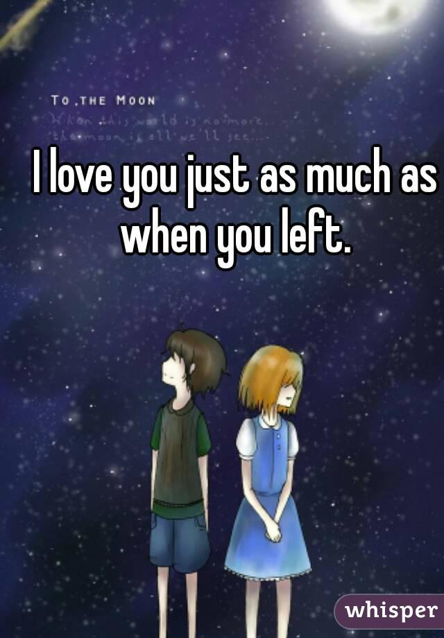 I love you just as much as when you left.