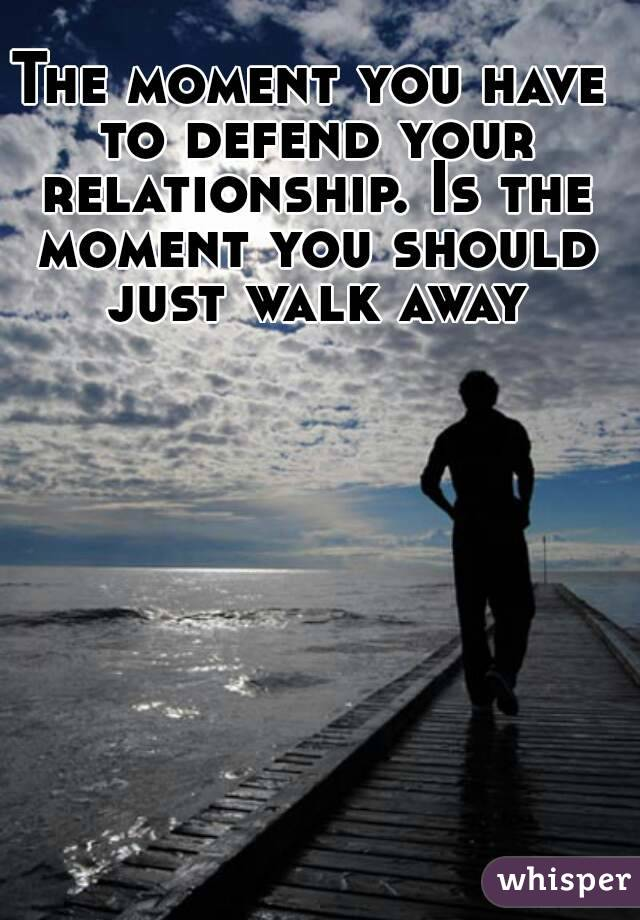 The moment you have to defend your relationship. Is the moment you should just walk away