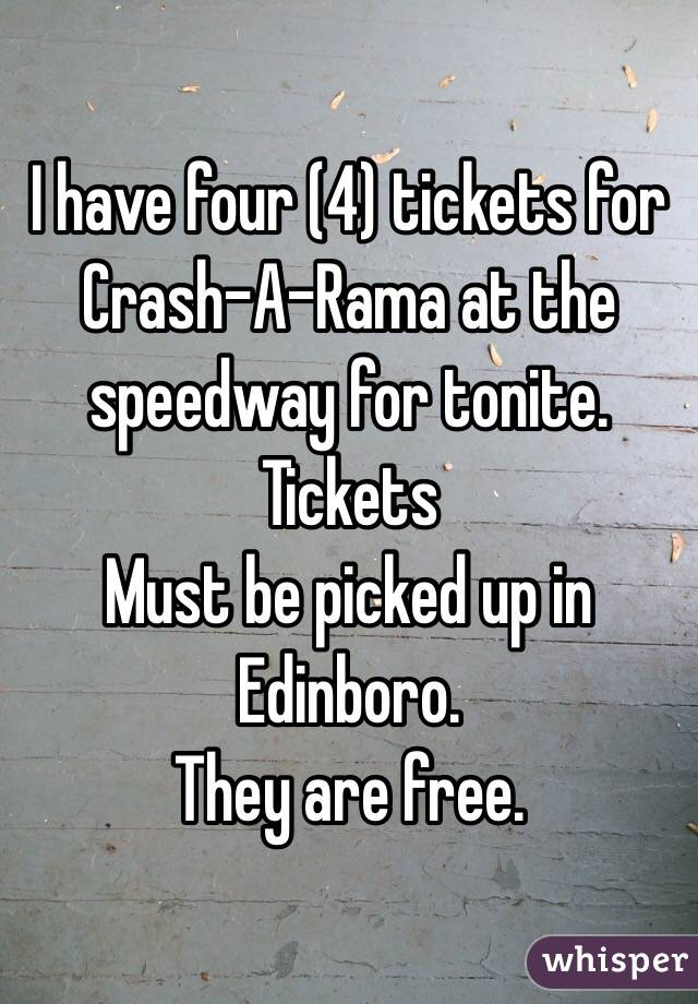 I have four (4) tickets for Crash-A-Rama at the speedway for tonite. Tickets  Must be picked up in Edinboro.  They are free.