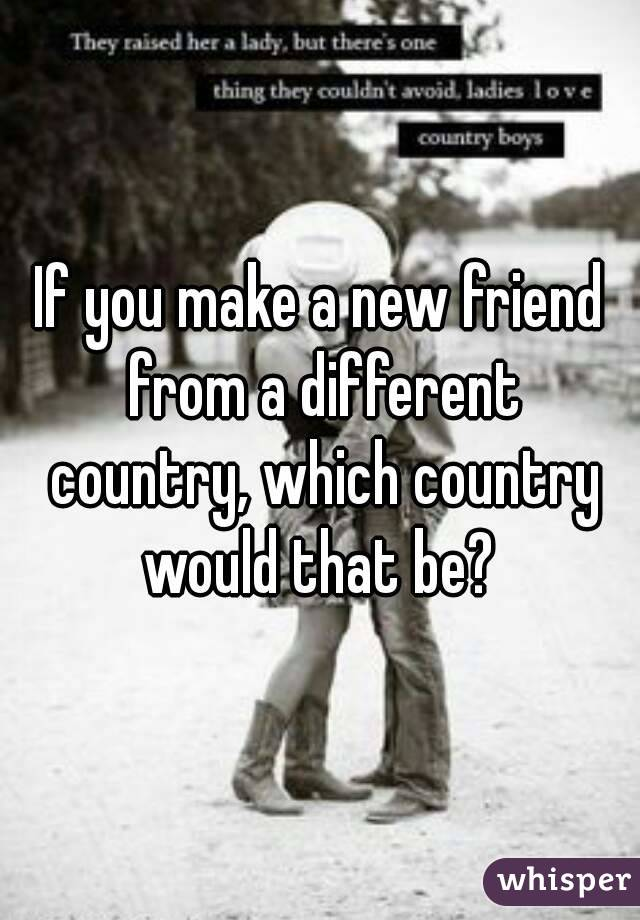 If you make a new friend from a different country, which country would that be?