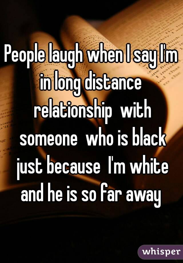 People laugh when I say I'm in long distance  relationship  with someone  who is black just because  I'm white and he is so far away