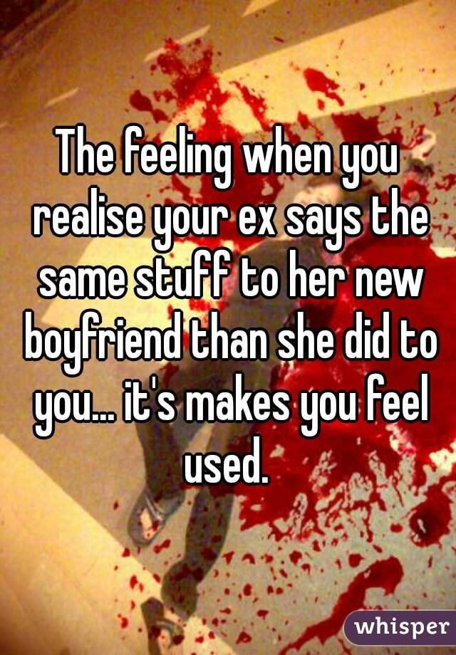 The feeling when you realise your ex says the same stuff to her new boyfriend than she did to you... it's makes you feel used.
