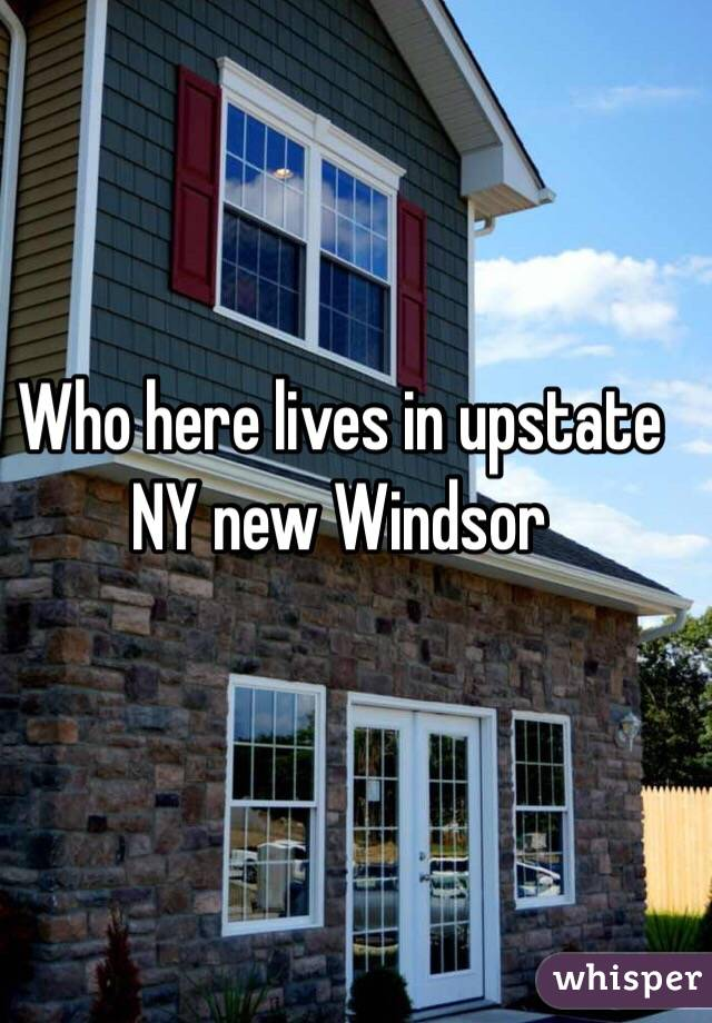 Who here lives in upstate NY new Windsor