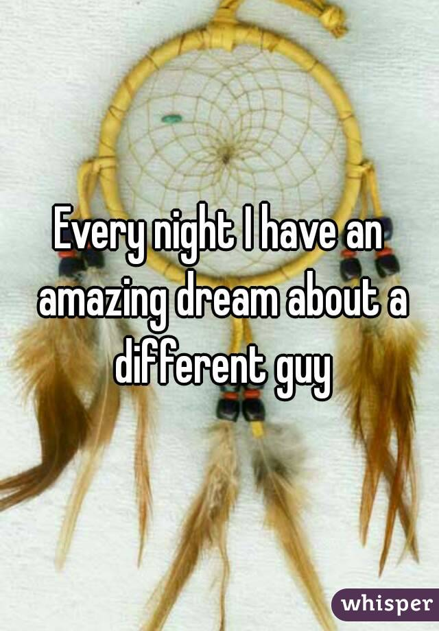 Every night I have an amazing dream about a different guy