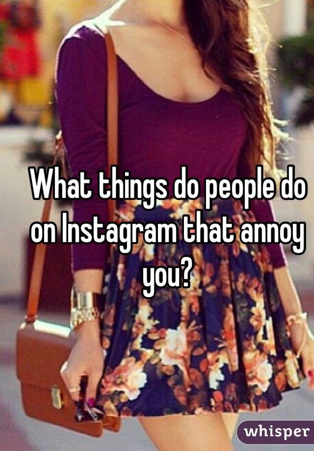 What things do people do on Instagram that annoy you?