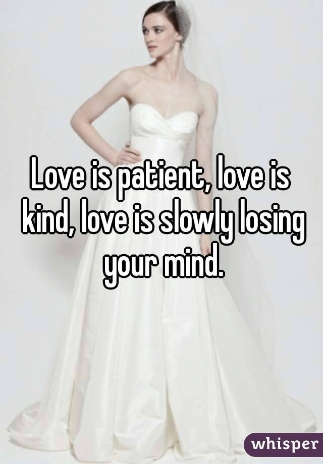Love is patient, love is kind, love is slowly losing your mind.