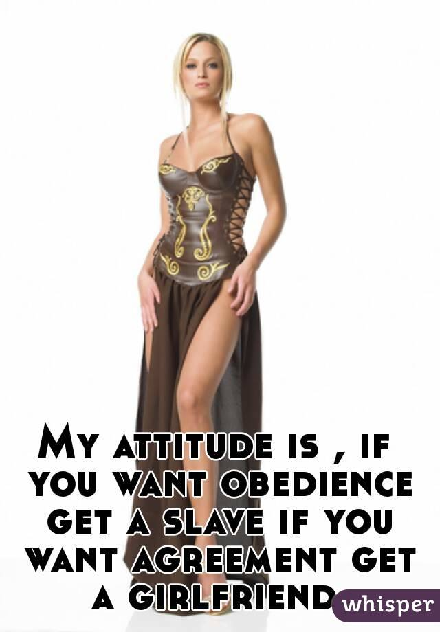 My attitude is , if you want obedience get a slave if you want agreement get a girlfriend.