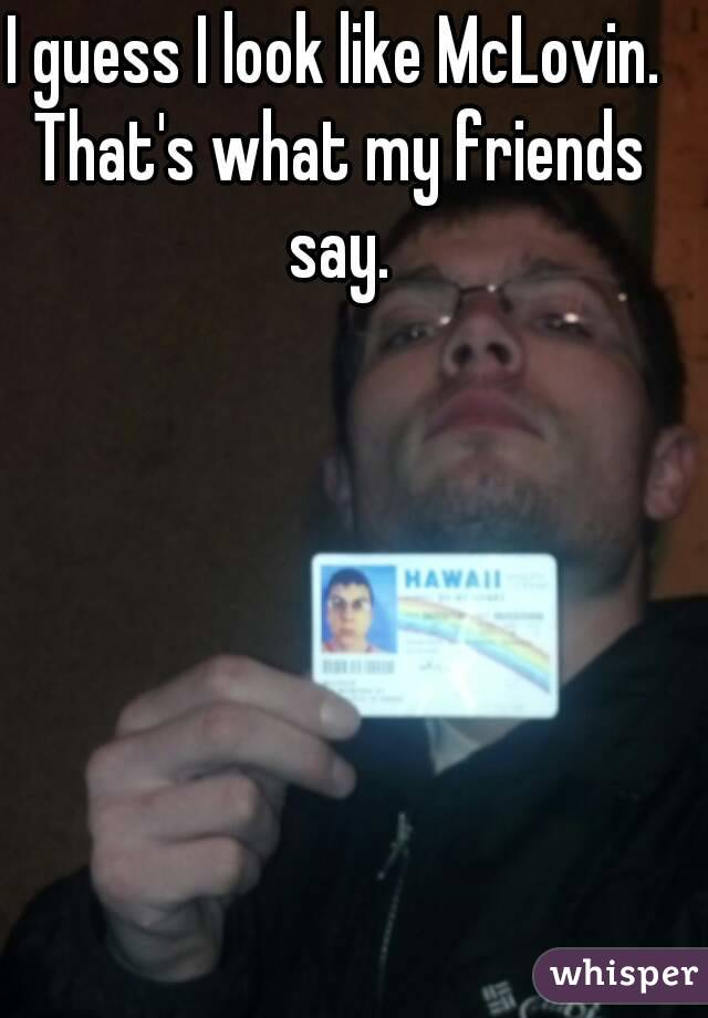 I guess I look like McLovin. That's what my friends say.