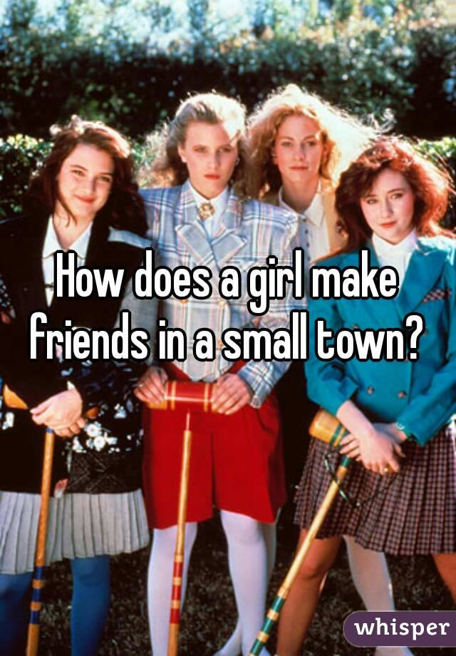 How does a girl make friends in a small town?