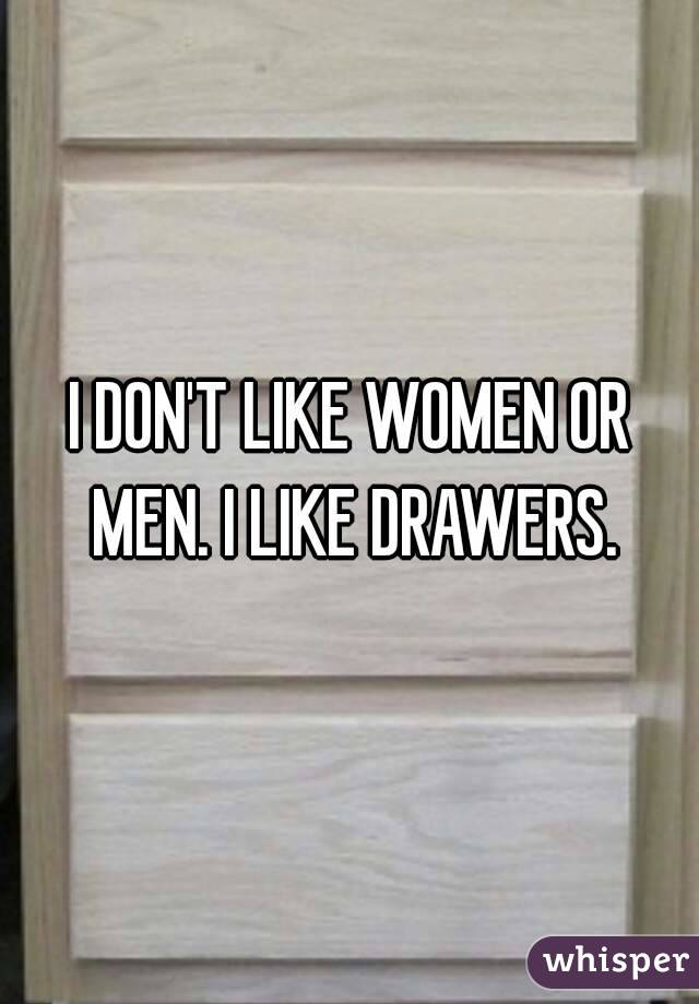 I DON'T LIKE WOMEN OR MEN. I LIKE DRAWERS.