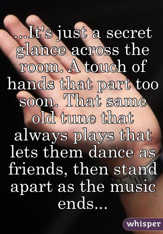 ...It's just a secret glance across the room. A touch of hands that part too soon. That same old tune that always plays that lets them dance as friends, then stand apart as the music ends...