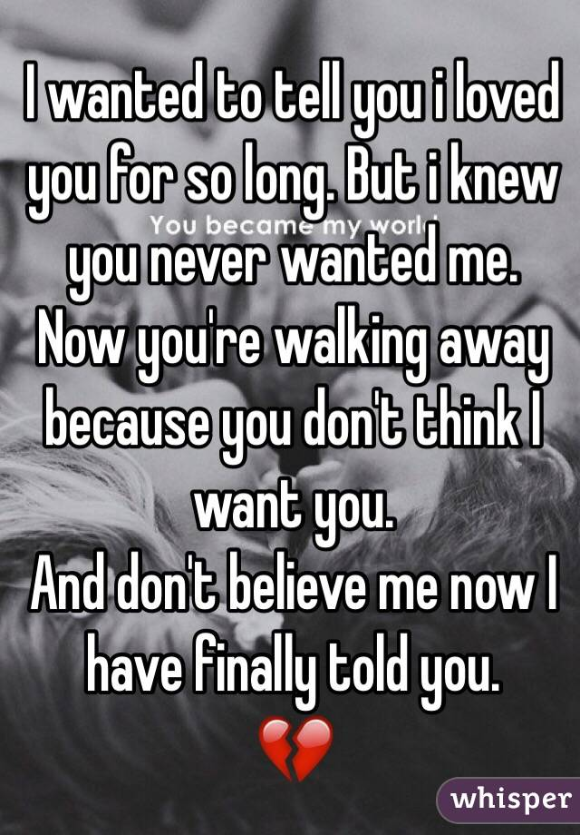 I wanted to tell you i loved you for so long. But i knew you never wanted me.  Now you're walking away because you don't think I want you.  And don't believe me now I have finally told you.  💔