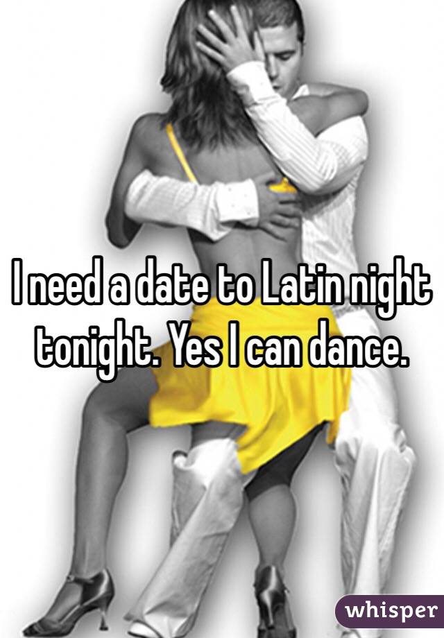 I need a date to Latin night tonight. Yes I can dance.