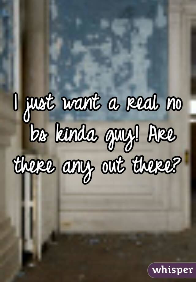 I just want a real no bs kinda guy! Are there any out there?