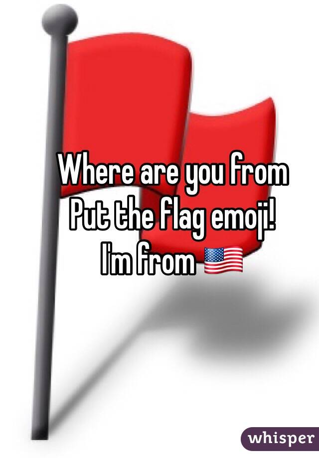 Where are you from Put the flag emoji! I'm from 🇺🇸