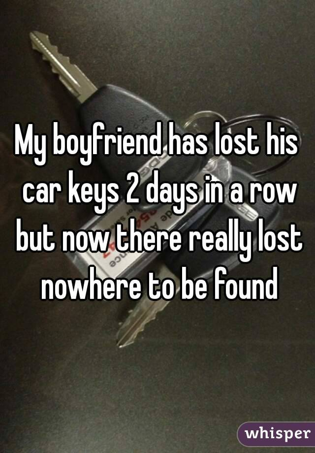 My boyfriend has lost his car keys 2 days in a row but now there really lost nowhere to be found